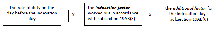 the rate of duty on the day before the indexation day * the indexation factor worked out in accordance with subsection 19AB(3) * the additional factor for the indexation day – subsection 19AB(6)